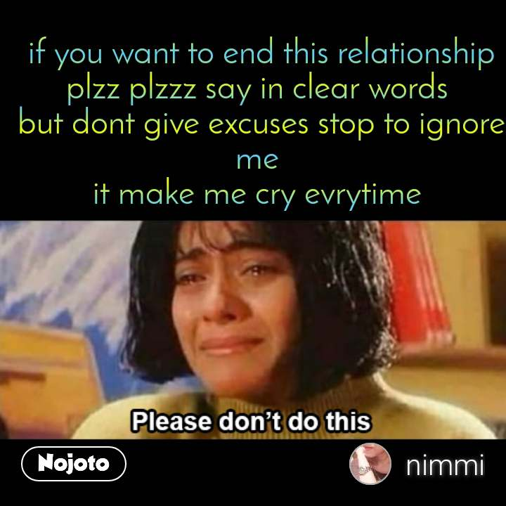 Please don't do this  if you want to end this relationship plzz plzzz say in clear words  but dont give excuses stop to ignore me  it make me cry evrytime