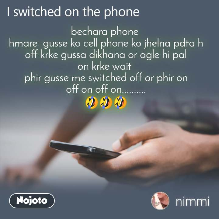 I switched on the phone  bechara phone  hmare  gusse ko cell phone ko jhelna pdta h off krke gussa dikhana or agle hi pal on krke wait  phir gusse me switched off or phir on off on off on.......... 🤣🤣🤣
