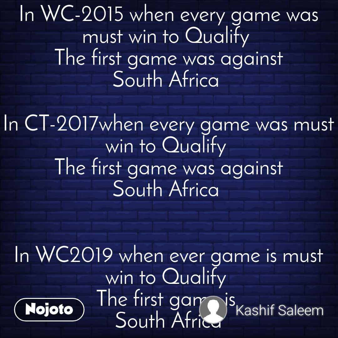 In WC-2015 when every game was must win to Qualify  The first game was against South Africa   In CT-2017when every game was must win to Qualify  The first game was against South Africa    In WC2019 when ever game is must win to Qualify  The first game is   South Africa   🤨😏🙄
