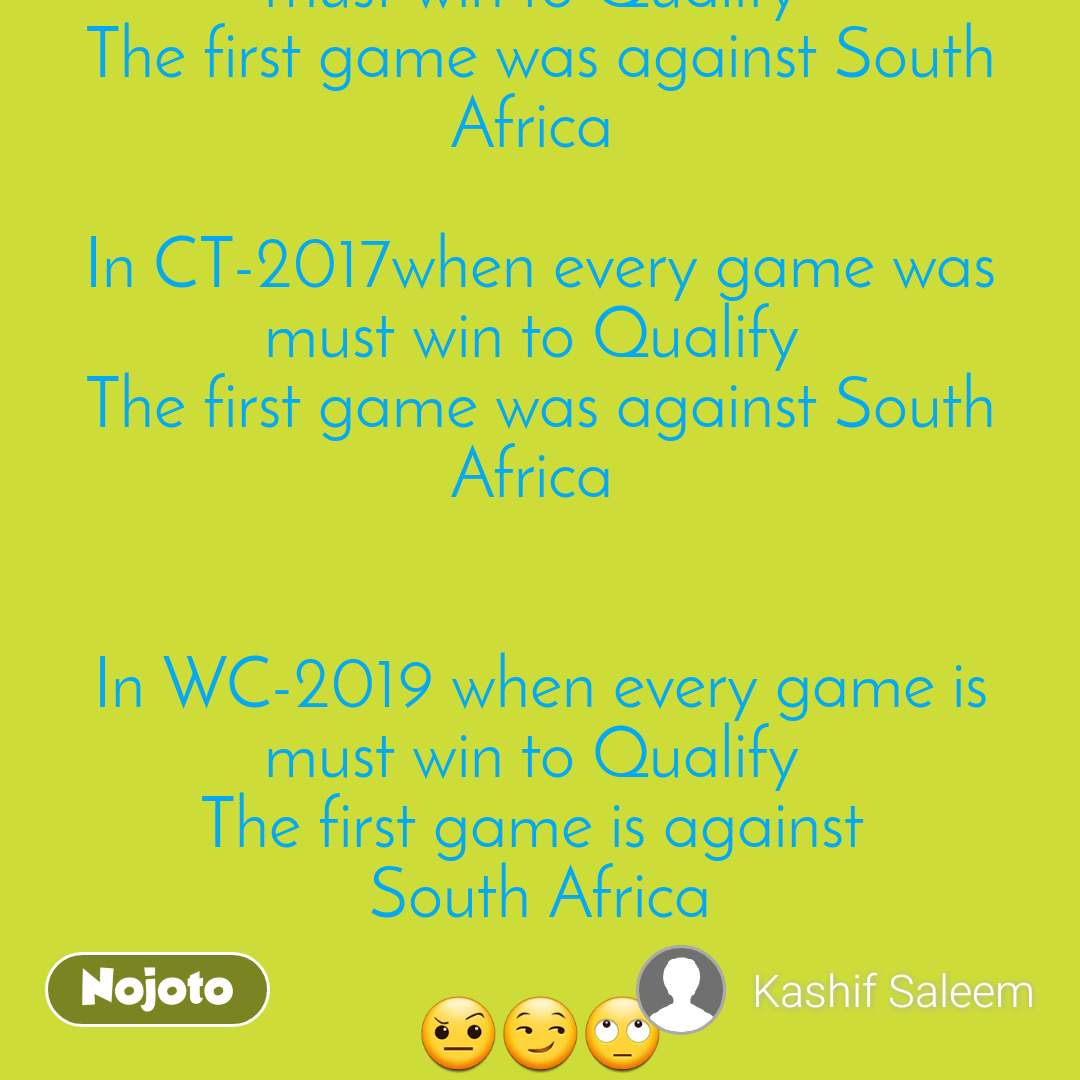 Note to Myself In WC-2015 when every game was must win to Qualify  The first game was against South Africa   In CT-2017when every game was must win to Qualify  The first game was against South Africa    In WC-2019 when every game is must win to Qualify  The first game is against   South Africa   🤨😏🙄