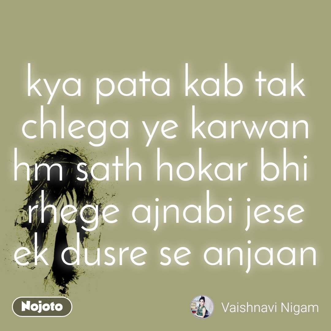 kya pata kab tak chlega ye karwan hm sath hokar bhi  rhege ajnabi jese ek dusre se anjaan