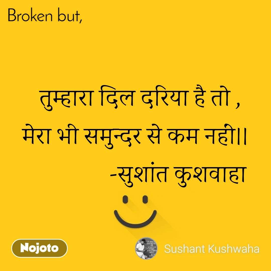 Broken   तुम्हारा दिल दरिया है तो , मेरा भी समुन्दर से कम नहीं।।                  -सुशांत कुशवाहा