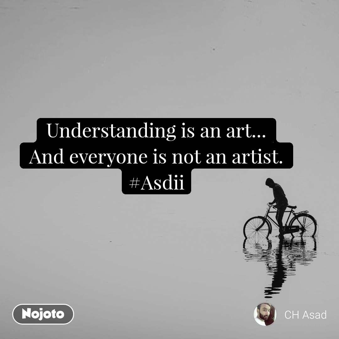Understanding is an art... And everyone is not an artist. #Asdii
