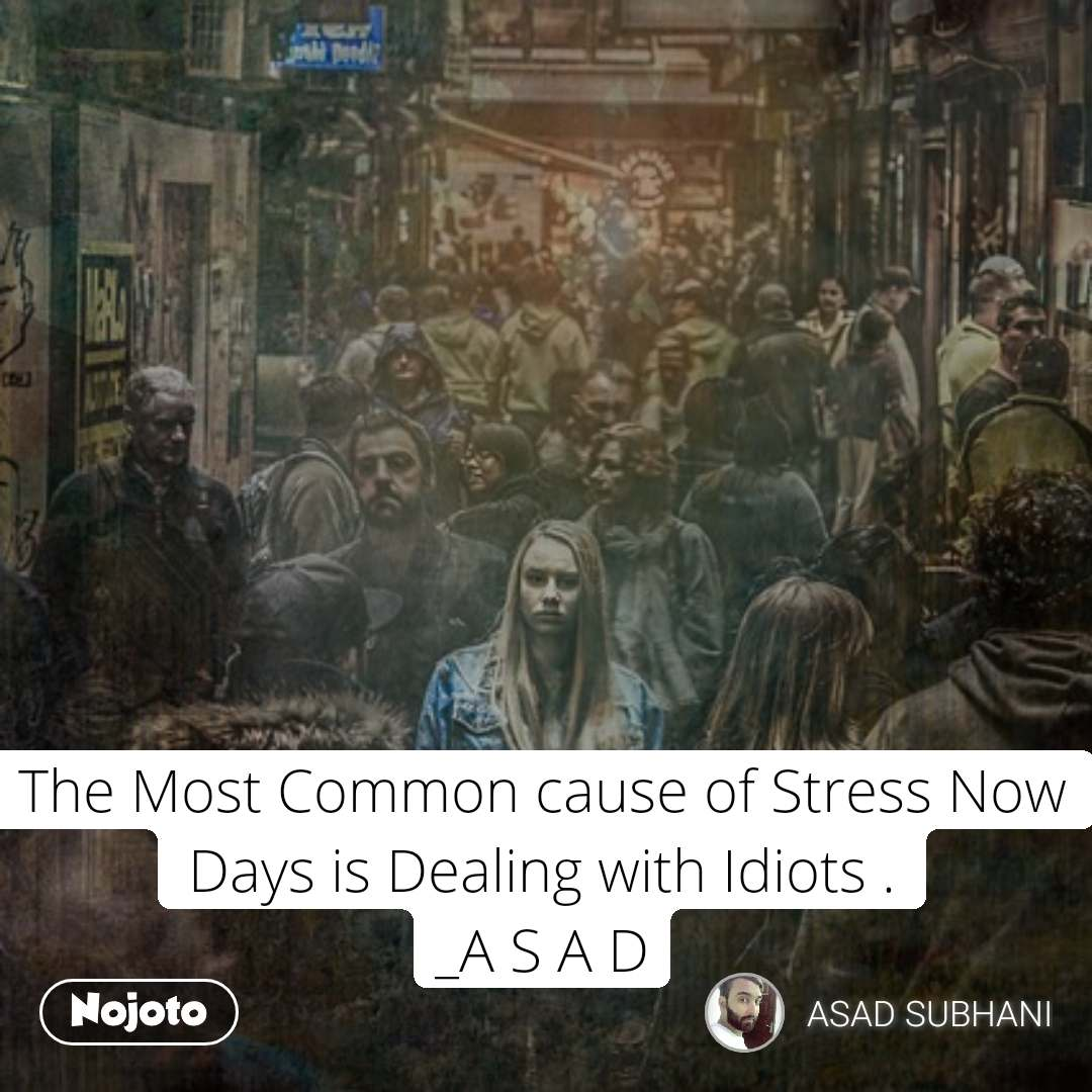 The Most Common cause of Stress Now Days is Dealing with Idiots . _A S A D