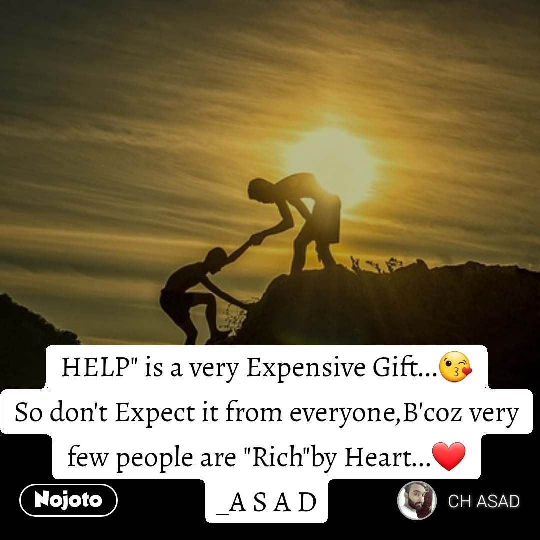 "HELP"" is a very Expensive Gift...😘 So don't Expect it from everyone,B'coz very few people are ""Rich""by Heart...❤️ _A S A D"