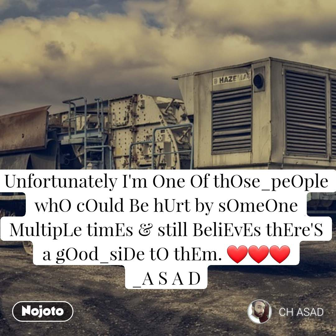 Unfortunately I'm One Of thOse_peOple whO cOuld Be hUrt by sOmeOne MultipLe timEs & still BeliEvEs thEre'S a gOod_siDe tO thEm. ❤️❤️❤️ _A S A D