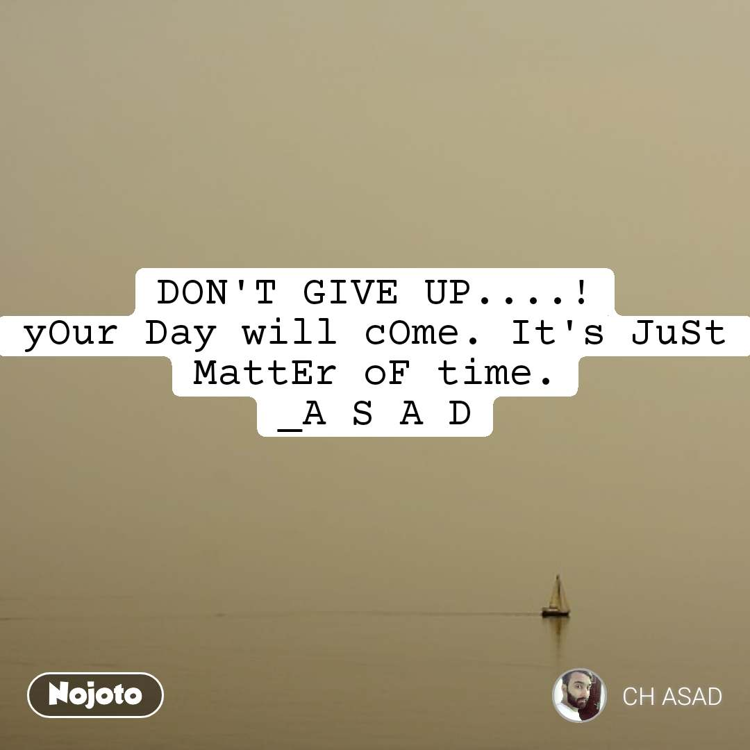 DON'T GIVE UP....! yOur Day will cOme. It's JuSt MattEr oF time. _A S A D