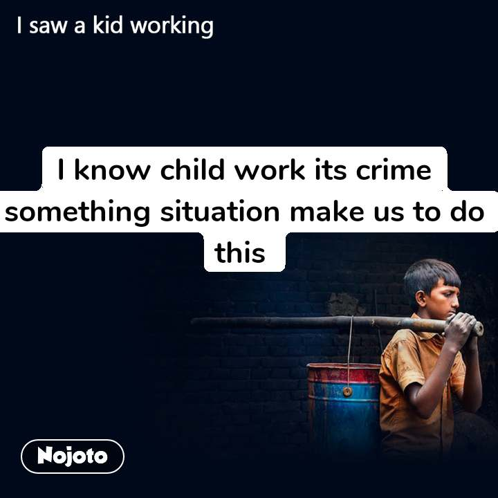 I know child work its crime something situation make us to do this
