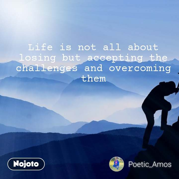 Life is not all about losing but accepting the challenges and overcoming  them