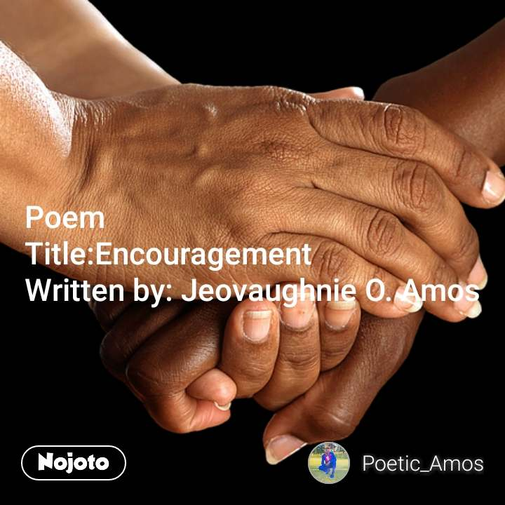 Poem  Title:Encouragement  Written by: Jeovaughnie O. Amos