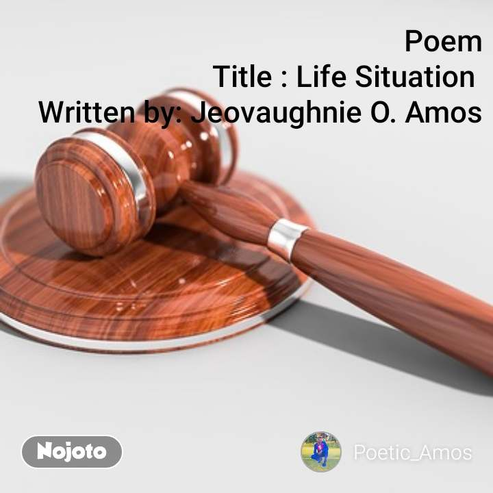 Poem Title : Life Situation  Written by: Jeovaughnie O. Amos
