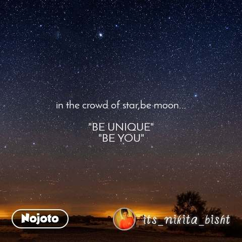 """in the crowd of star,be moon...  """"BE UNIQUE"""" """"BE YOU"""""""