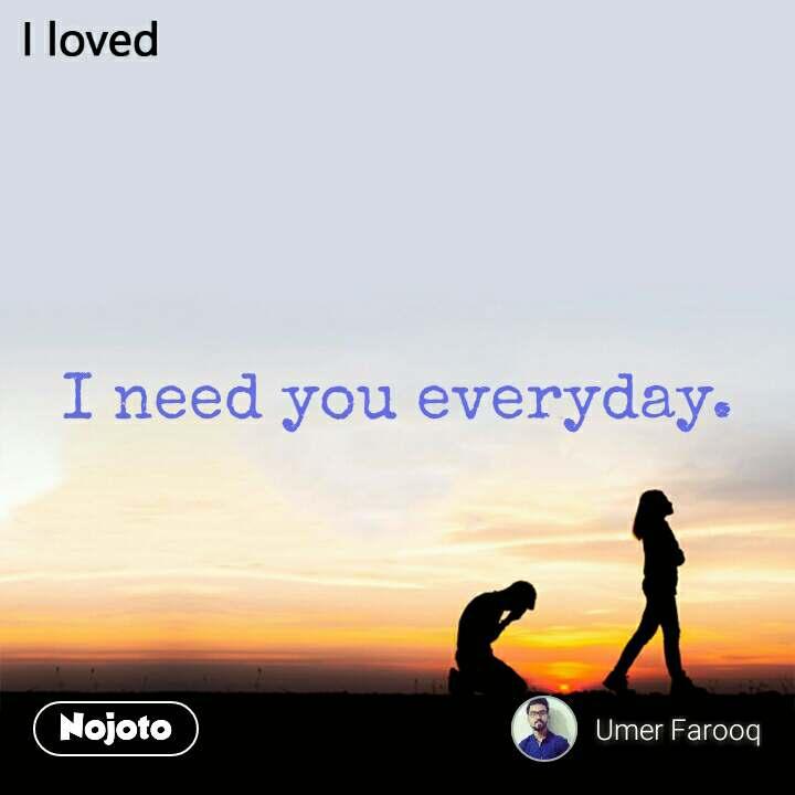 I need you everyday.