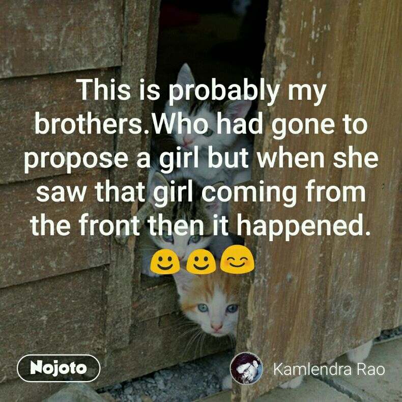 This is probably my brothers.Who had gone to propose a girl but when she saw that girl coming from the front then it happened.☺☺😊