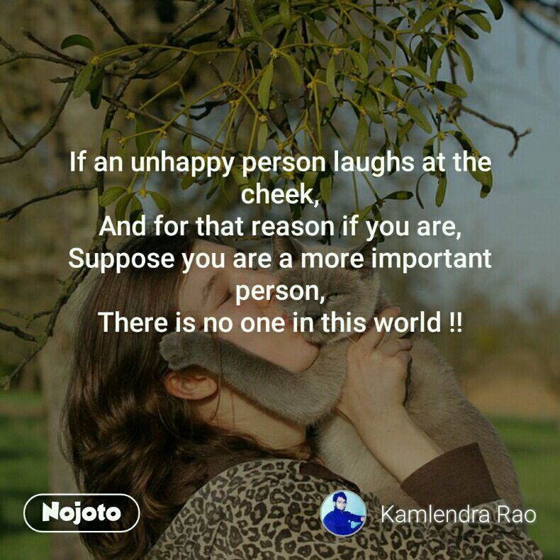 If an unhappy person laughs at the cheek, And for that reason if you are, Suppose you are a more important person, There is no one in this world !!