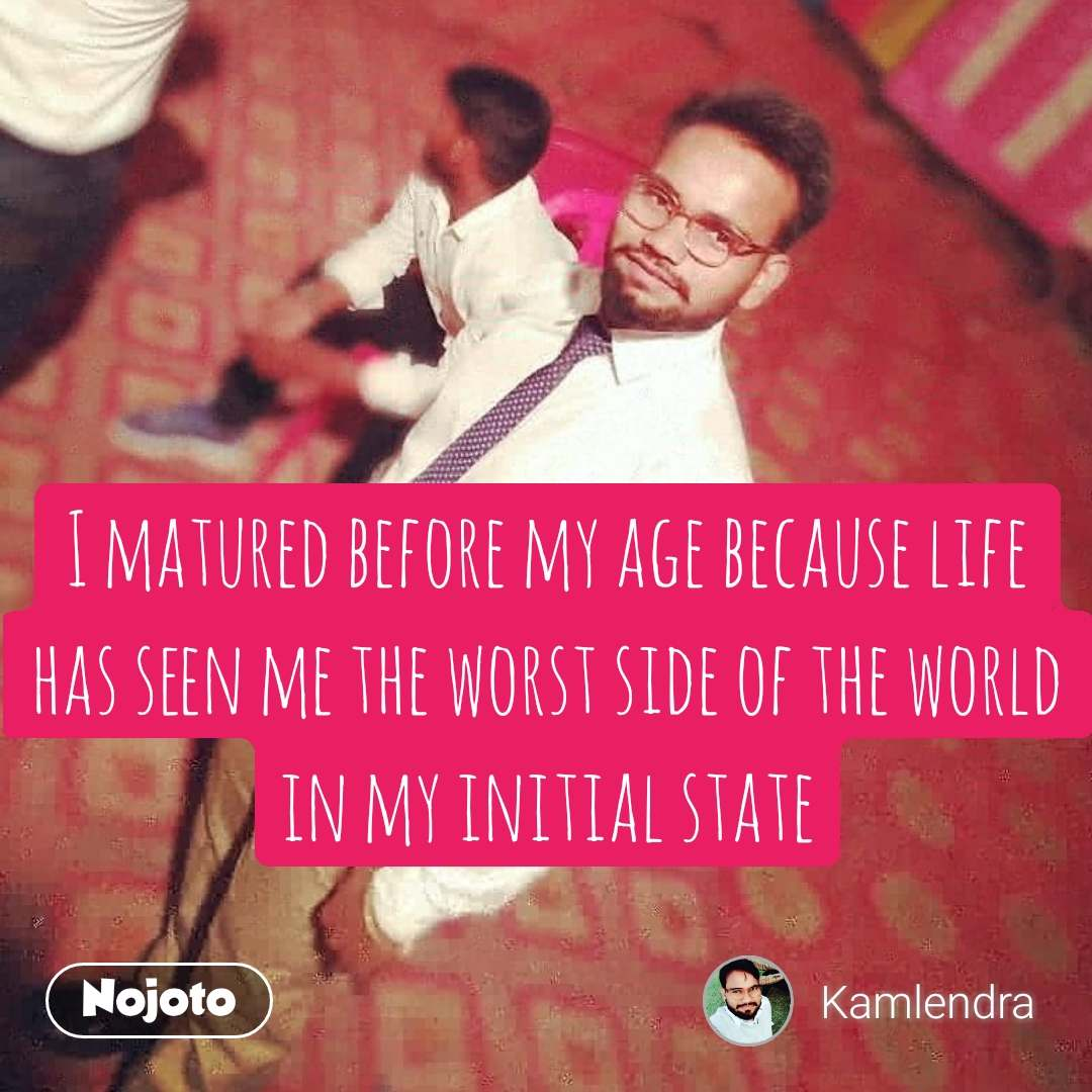 I matured before my age because life has seen me the worst side of the world in my initial state