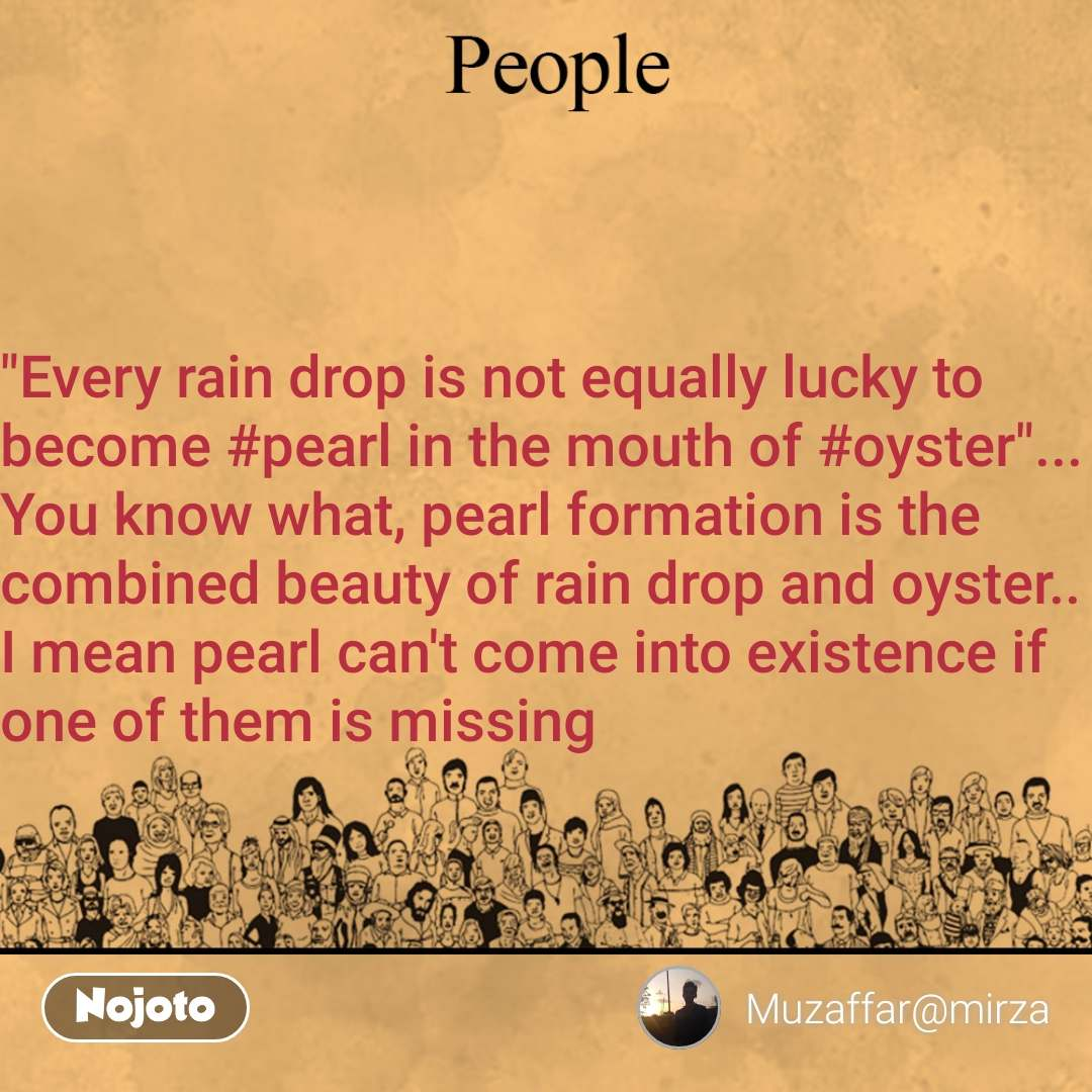 """People """"Every rain drop is not equally lucky to become #pearl in the mouth of #oyster""""...  You know what, pearl formation is the combined beauty of rain drop and oyster.. I mean pearl can't come into existence if one of them is missing"""