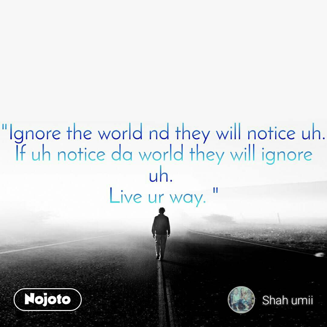 """Ignore the world nd they will notice uh. If uh notice da world they will ignore uh.  Live ur way. """