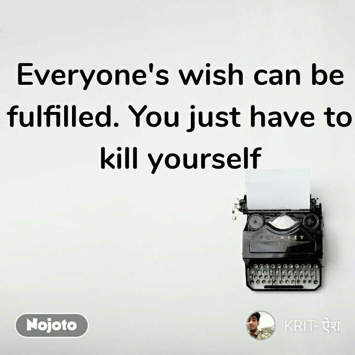 Everyone's wish can be fulfilled. You just have to kill yourself