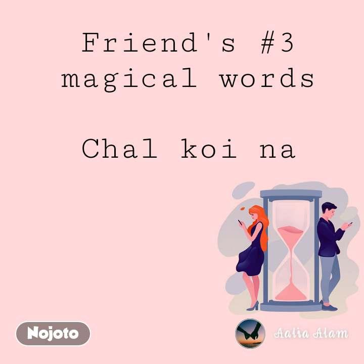 Friend's #3 magical words  Chal koi na