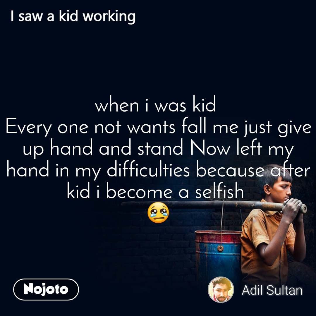 when i was kid  Every one not wants fall me just give up hand and stand Now left my hand in my difficulties because after kid i become a selfish  😢