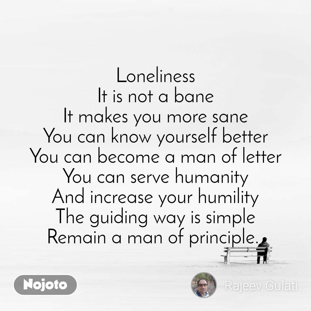 Loneliness It is not a bane It makes you more sane You can know yourself better You can become a man of letter You can serve humanity And increase your humility The guiding way is simple Remain a man of principle.