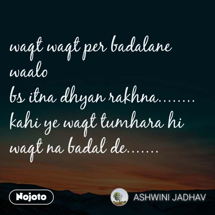 waqt waqt per badalane waalo bs itna dhyan rakhna........ kahi ye waqt tumhara hi waqt na badal de.......