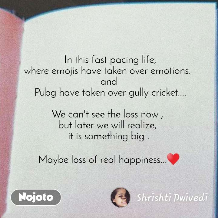 Life SMS  quotes in hindi  In this fast pacing life, where emojis have taken over emotions.  and  Pubg have taken over gully cricket....  We can't see the loss now ,  but later we will realize,  it is something big .  Maybe loss of real happiness...♥️