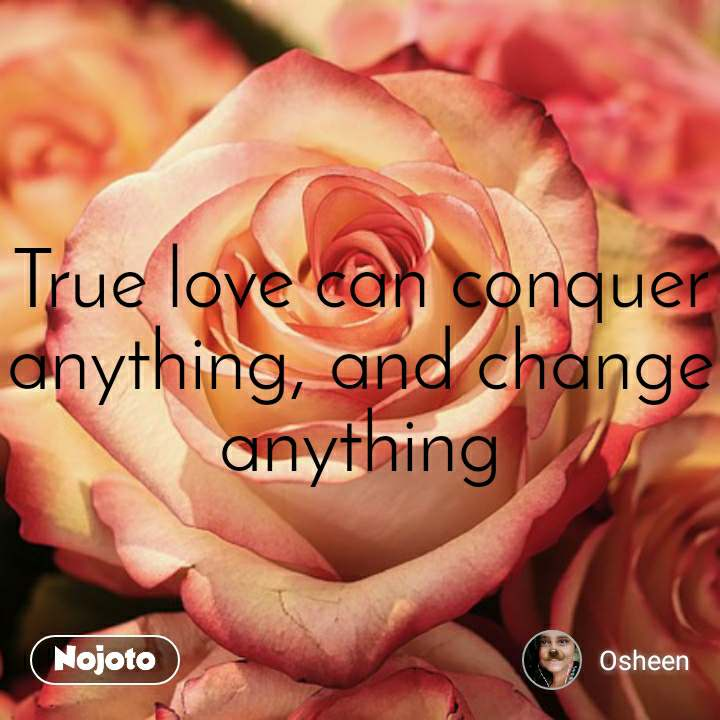 True love can conquer anything, and change anything
