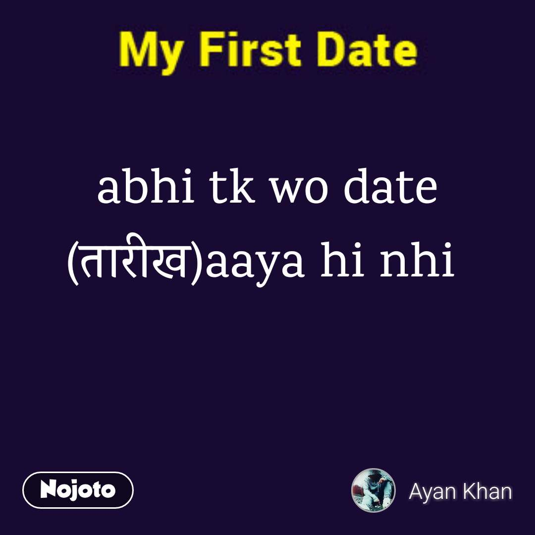 abhi tk wo date (рддрд╛рд░реАрдЦ)aaya hi nhi