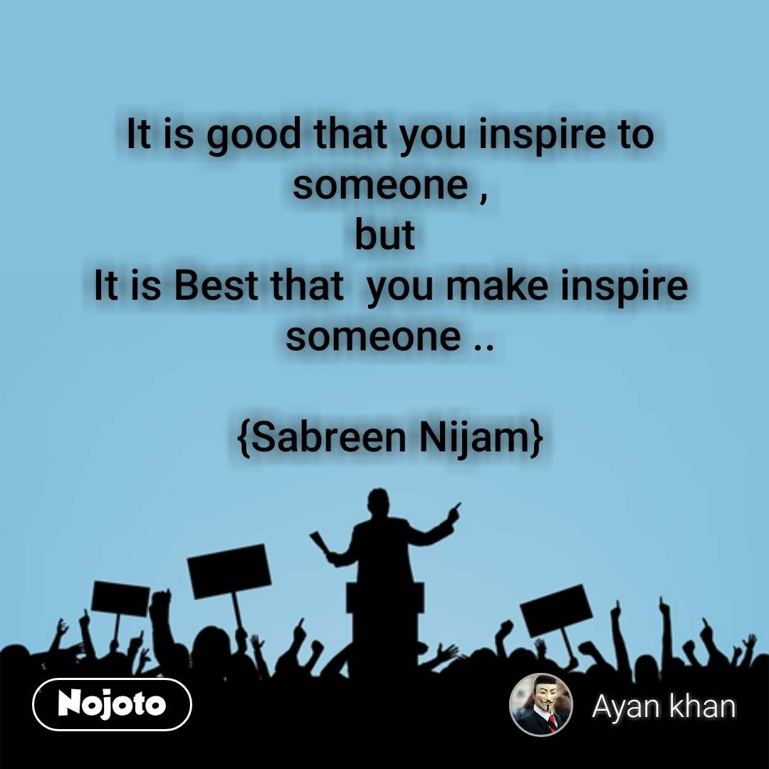 It is good that you inspire to someone , but  It is Best that  you make inspire someone ..  {Sabreen Nijam}