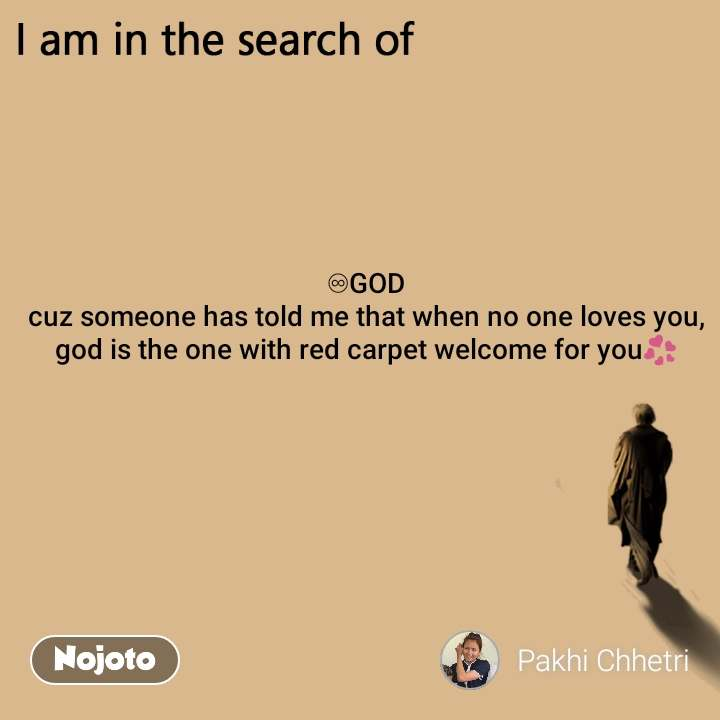 I am in the search of ♾GOD cuz someone has told me that when no one loves you, god is the one with red carpet welcome for you💞
