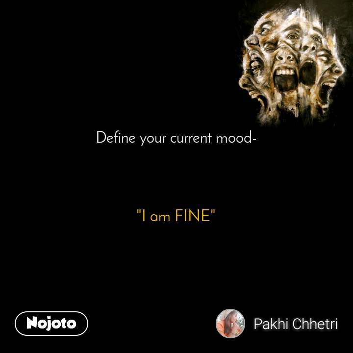 """Define your current mood-     """"I am FINE"""""""