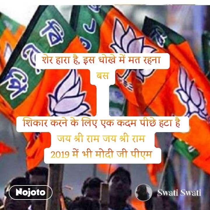 शेर हारा है, इस धोखे में मत रहना  बस   शिकार करने के लिए एक कदम पीछे हटा है  जय श्री राम जय श्री राम  2019 में भी मोदी जी पीएम