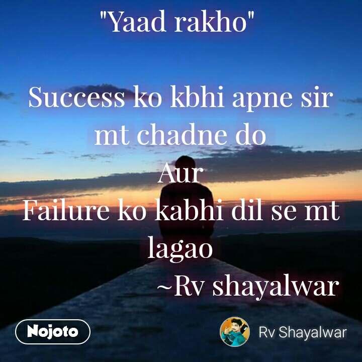 """""""Yaad rakho""""   Success ko kbhi apne sir mt chadne do Aur Failure ko kabhi dil se mt lagao                     ~Rv shayalwar"""