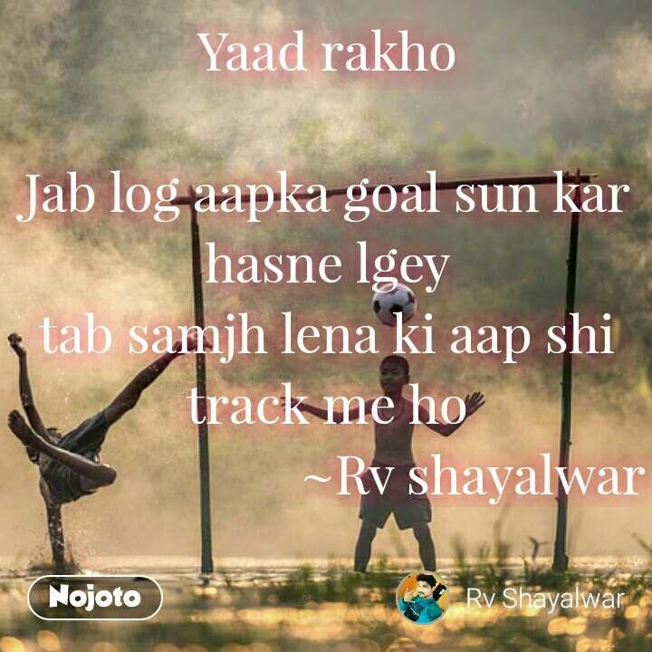 Yaad rakho  Jab log aapka goal sun kar hasne lgey tab samjh lena ki aap shi track me ho                         ~Rv shayalwar