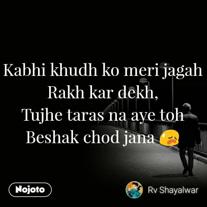 Kabhi khudh ko meri jagah Rakh kar dekh, Tujhe taras na aye toh Beshak chod jana 😥