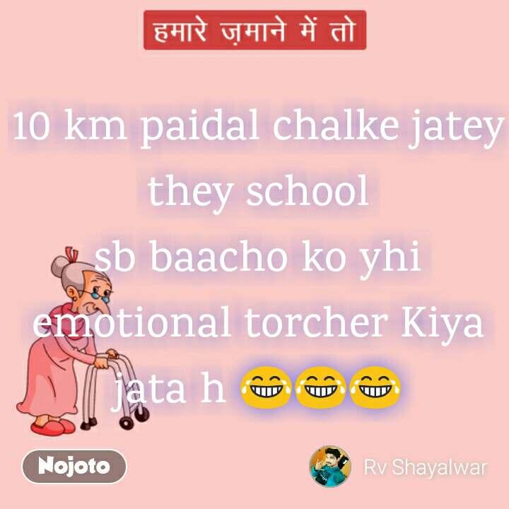 हमारे ज़माने में तो  10 km paidal chalke jatey they school sb baacho ko yhi emotional torcher Kiya jata h 😂😂😂