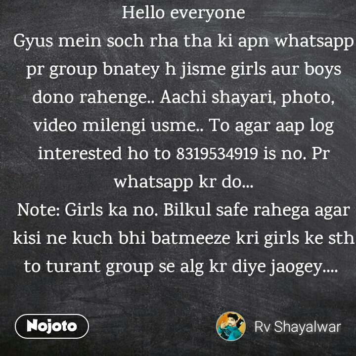 Hello everyone Gyus mein soch rha tha ki apn whatsapp pr group bnatey h jisme girls aur boys dono rahenge.. Aachi shayari, photo, video milengi usme.. To agar aap log interested ho to 8319534919 is no. Pr whatsapp kr do... Note: Girls ka no. Bilkul safe rahega agar kisi ne kuch bhi batmeeze kri girls ke sth to turant group se alg kr diye jaogey....