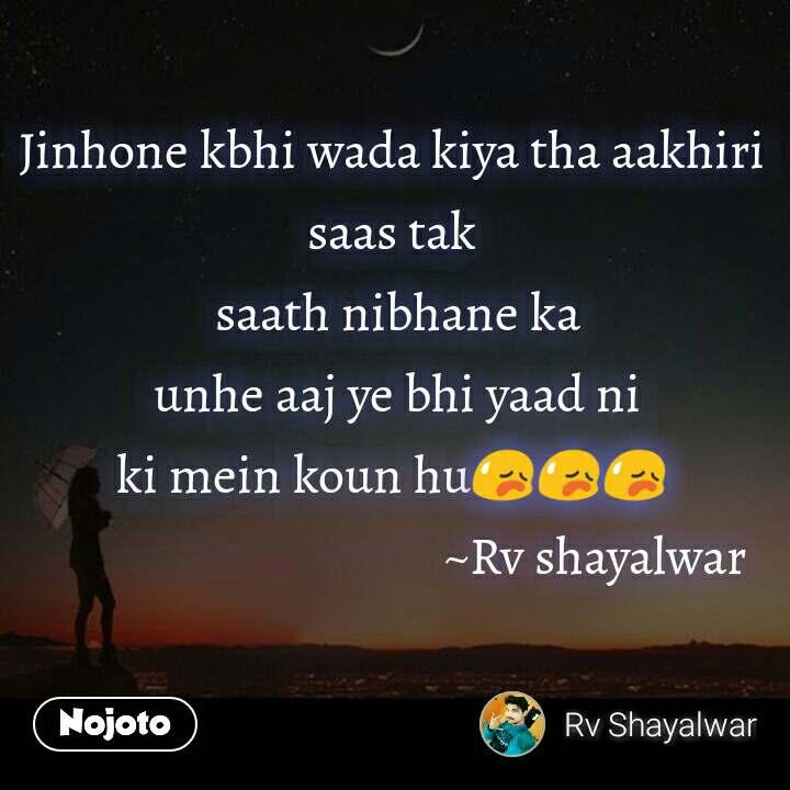 Jinhone kbhi wada kiya tha aakhiri saas tak  saath nibhane ka  unhe aaj ye bhi yaad ni ki mein koun hu😥😥😥                                       ~Rv shayalwar