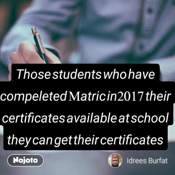 Those students who have compeleted Matric in2017 their certificates available at school they can get their certificates
