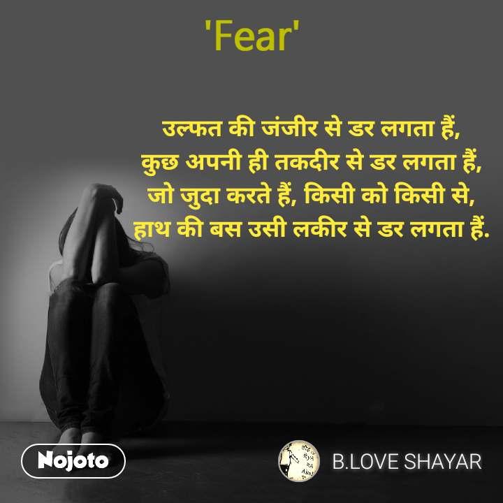 Fear उल्फत की जंजीर से डर लगता हैं, कुछ अपनी ही तकदीर से डर लगता हैं, जो जुदा करते हैं, किसी को किसी से, हाथ की बस उसी लकीर से डर लगता हैं.