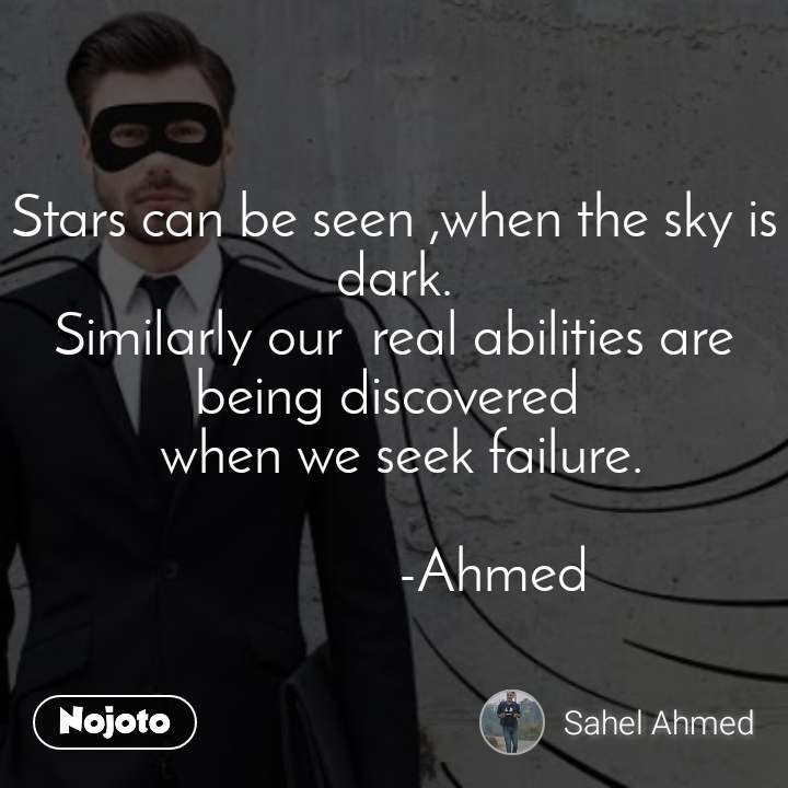 Stars can be seen ,when the sky is dark. Similarly our  real abilities are being discovered   when we seek failure.                -Ahmed