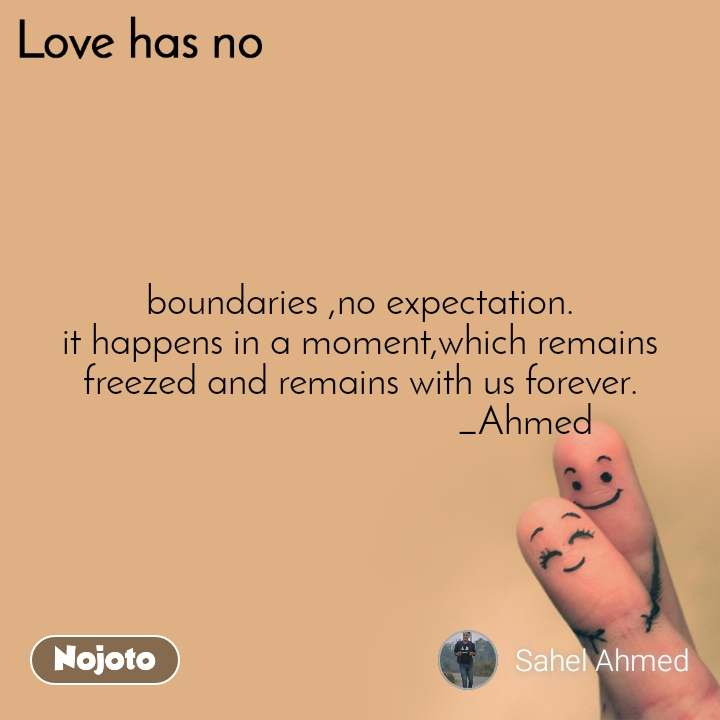 Love has no boundaries ,no expectation. it happens in a moment,which remains freezed and remains with us forever.                                  _Ahmed