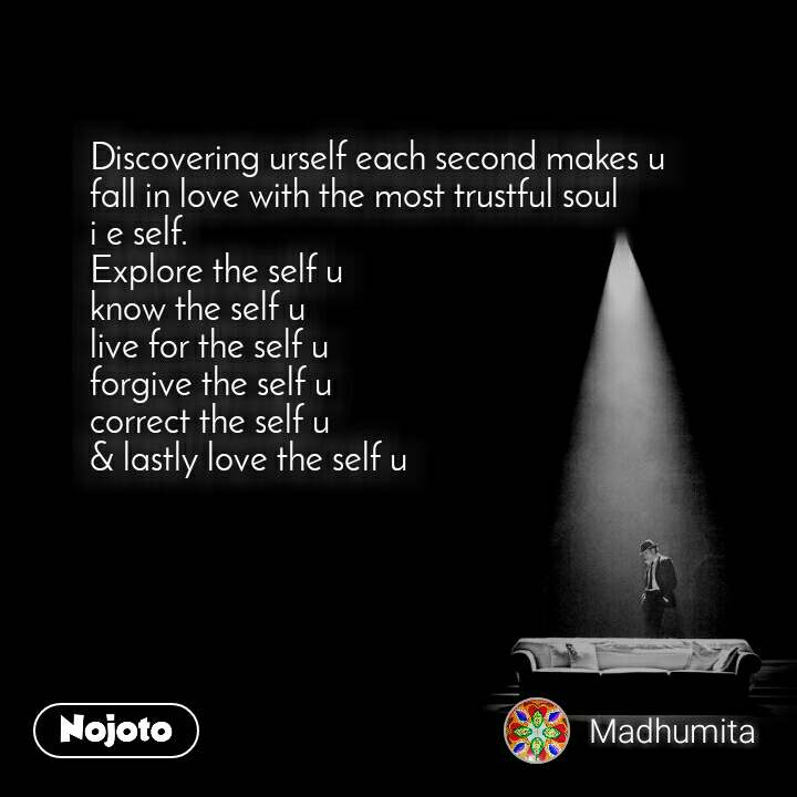 Discovering urself each second makes u  fall in love with the most trustful soul i e self. Explore the self u know the self u live for the self u  forgive the self u  correct the self u  & lastly love the self u