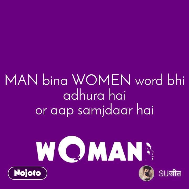 MAN bina WOMEN word bhi adhura hai or aap samjdaar hai