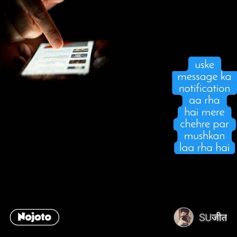 uske message ka notification aa rha hai mere chehre par mushkan laa rha hai