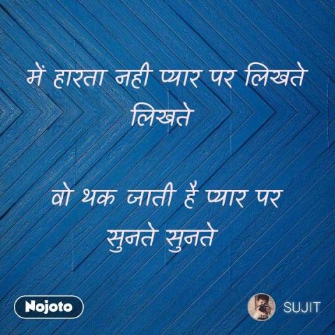 में हारता नही प्यार पर लिखते लिखते   वो थक जाती है प्यार पर सुनते सुनते     #NojotoQuote