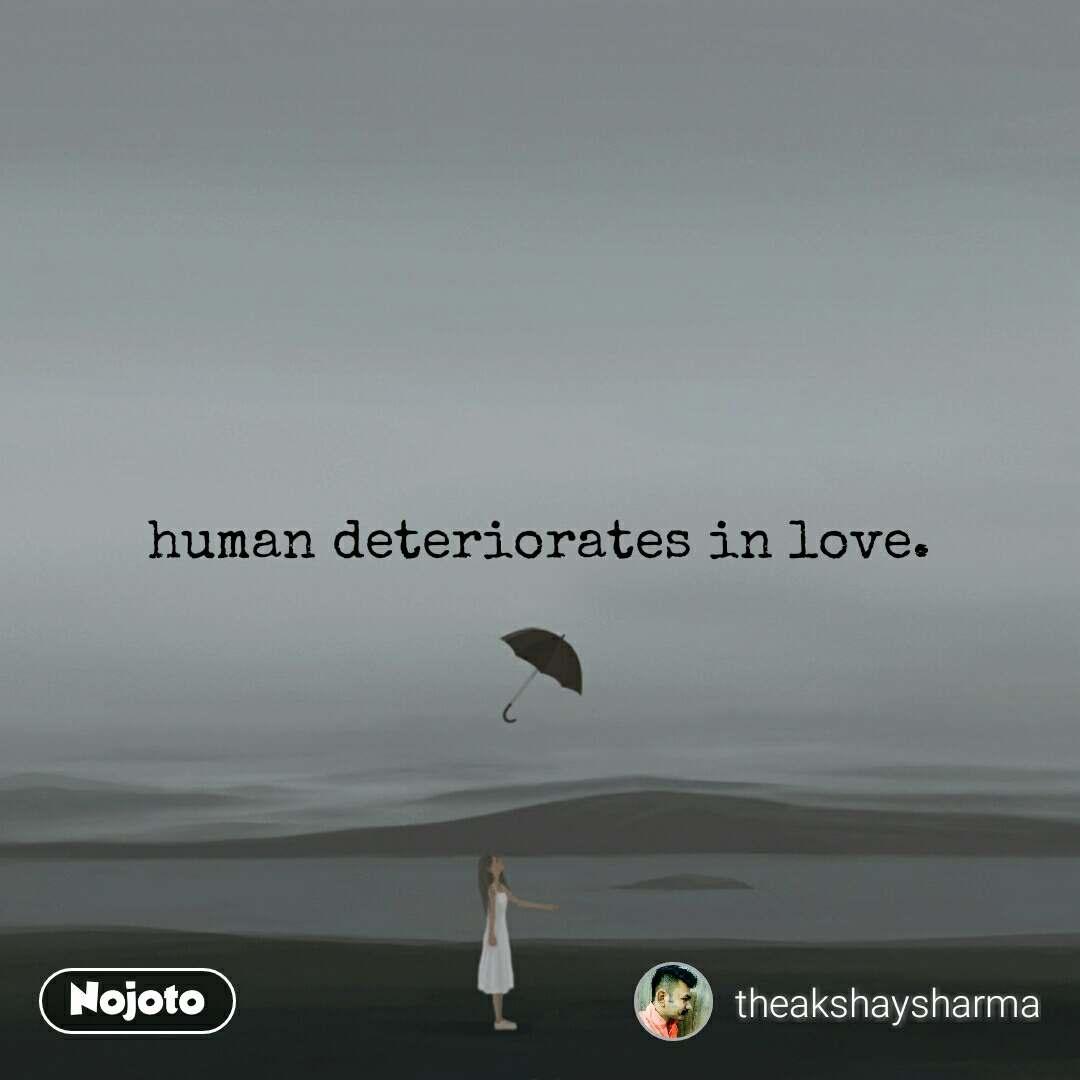 human deteriorates in love.