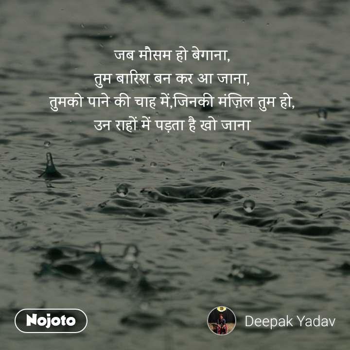 जब मौसम हो बेगाना, तुम बारिश बन कर आ जाना, तुमको पाने की चाह में,जिनकी मंज़िल तुम हो, उन राहों में पड़ता है खो जाना